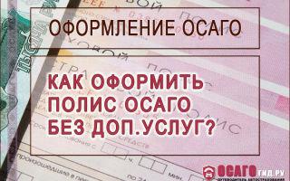 Осаго без дополнительных услуг: как выгодно оформить страховку